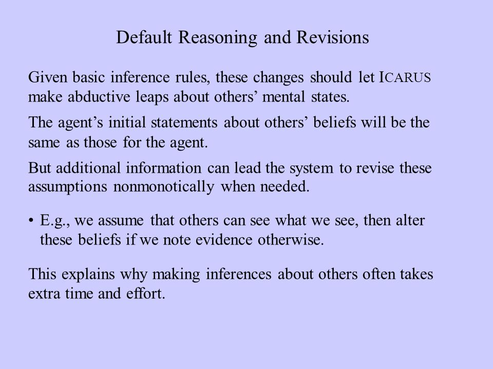 Default Reasoning and Revisions Given basic inference rules, these changes should let I CARUS make abductive leaps about others mental states.