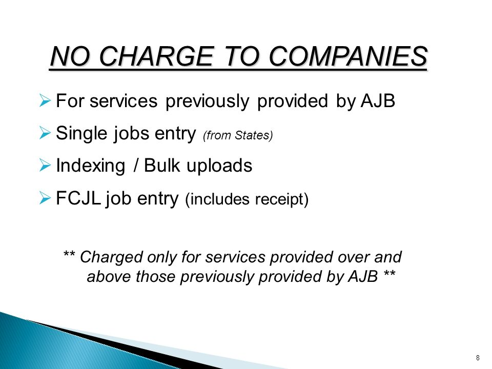 NO CHARGE TO COMPANIES For services previously provided by AJB Single jobs entry (from States) Indexing / Bulk uploads FCJL job entry (includes receipt) ** Charged only for services provided over and above those previously provided by AJB ** 8