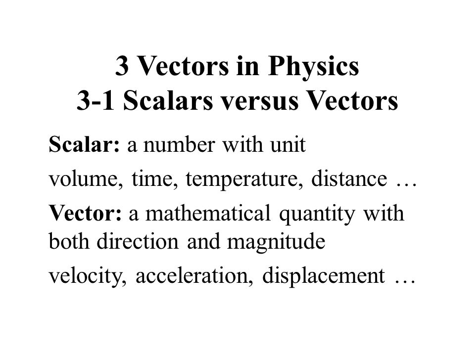 3 Vectors in Physics 3-1 Scalars versus Vectors Scalar: a number with unit volume, time, temperature, distance … Vector: a mathematical quantity with both direction and magnitude velocity, acceleration, displacement …