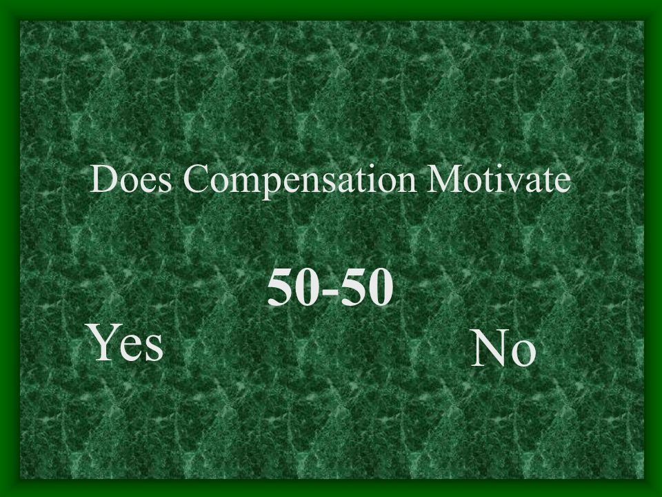 Does Compensation Motivate Yes No 50-50