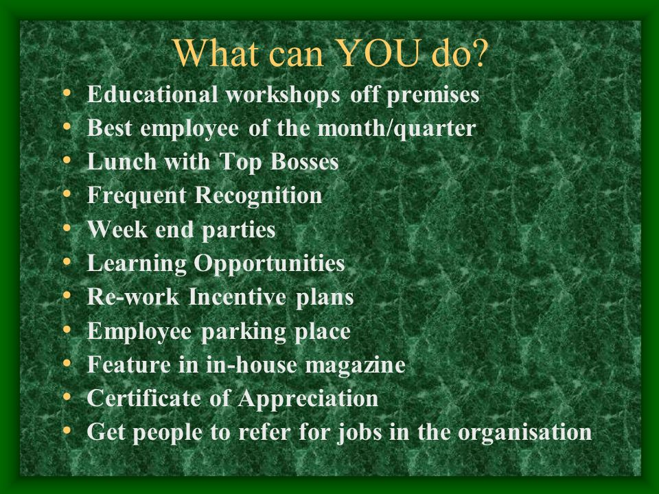What can YOU do? Educational workshops off premises Best employee of the month/quarter Lunch with Top Bosses Frequent Recognition Week end parties Lea