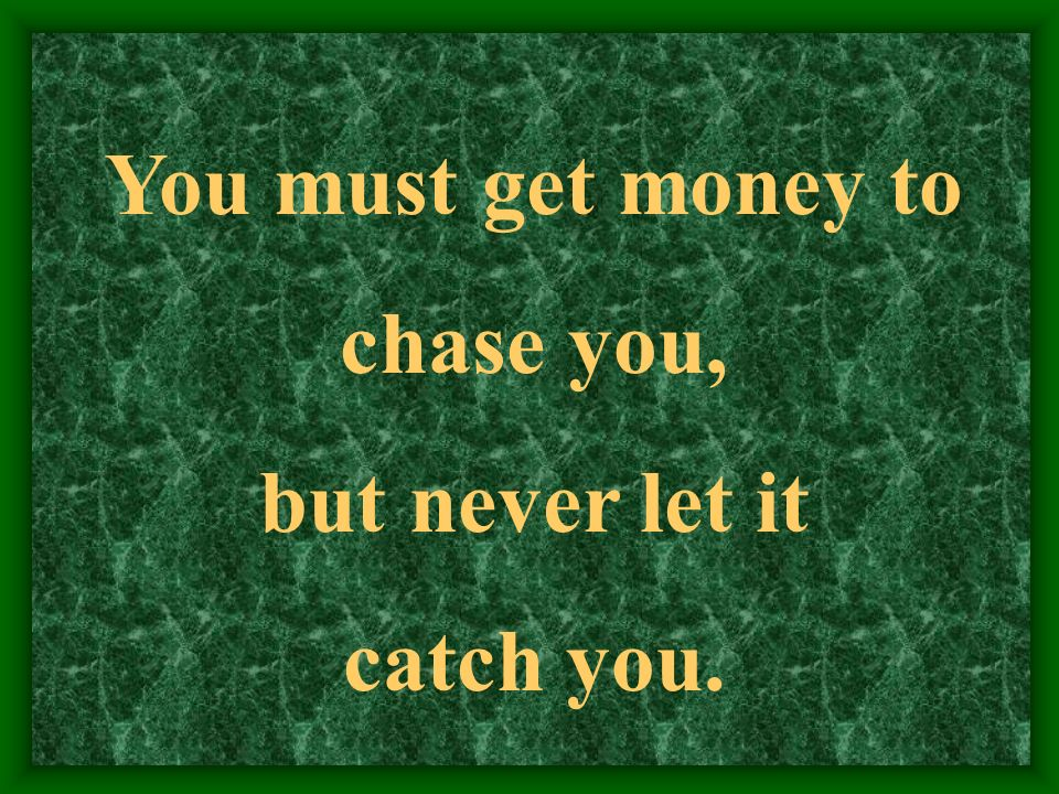 You must get money to chase you, but never let it catch you.