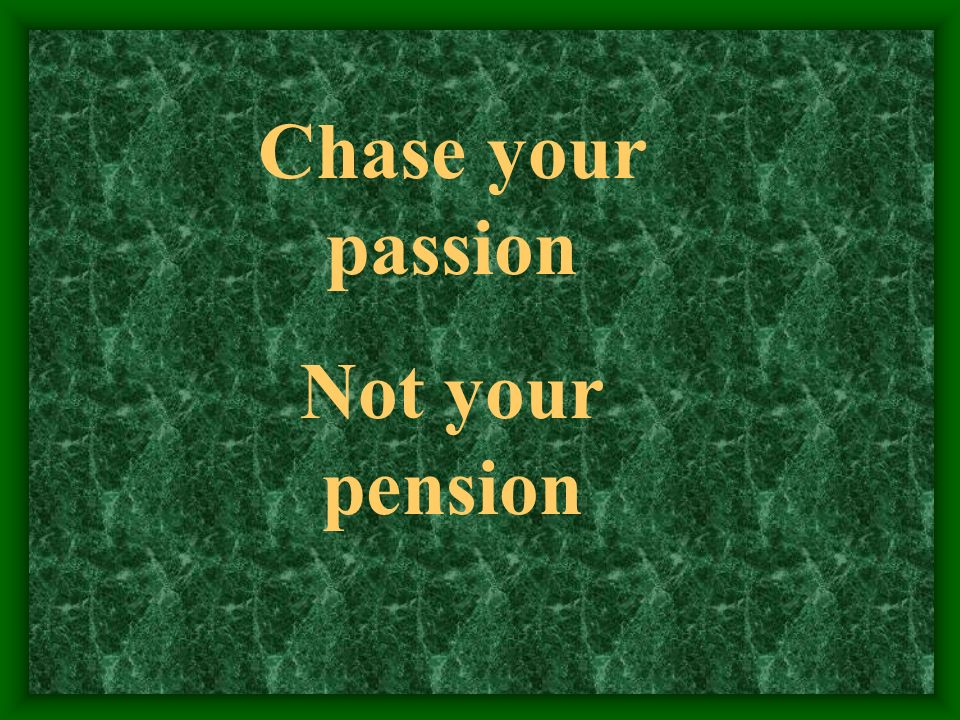 Chase your passion Not your pension