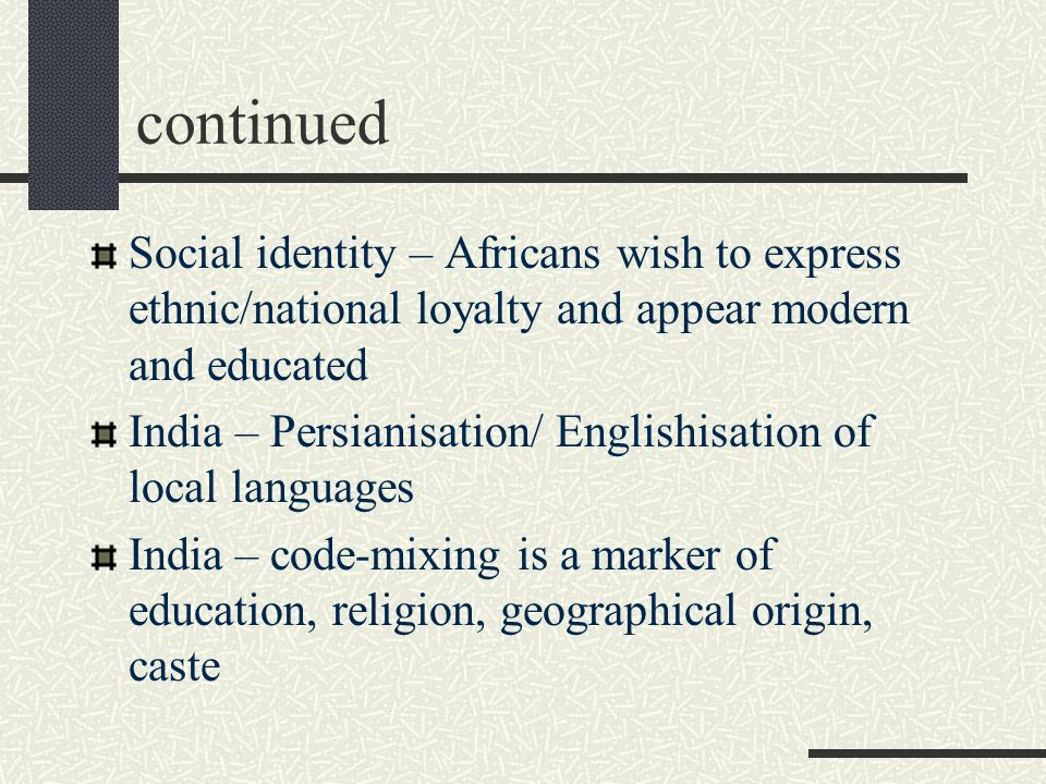 continued Social identity – Africans wish to express ethnic/national loyalty and appear modern and educated India – Persianisation/ Englishisation of