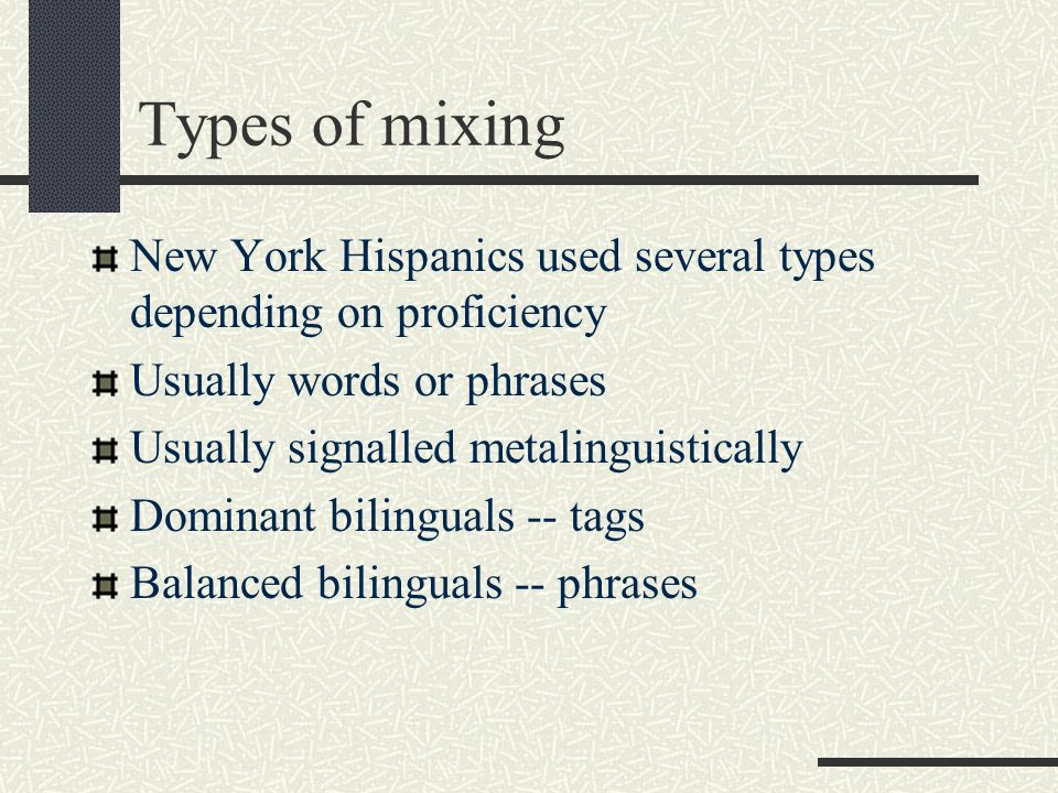 Types of mixing New York Hispanics used several types depending on proficiency Usually words or phrases Usually signalled metalinguistically Dominant