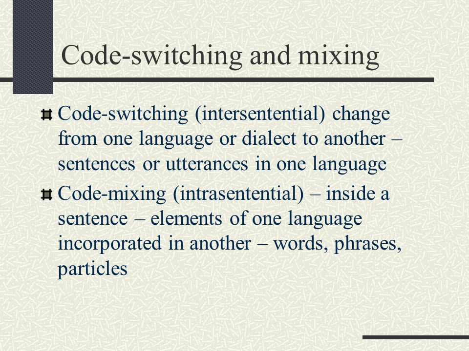 Code-switching and mixing Code-switching (intersentential) change from one language or dialect to another – sentences or utterances in one language Co