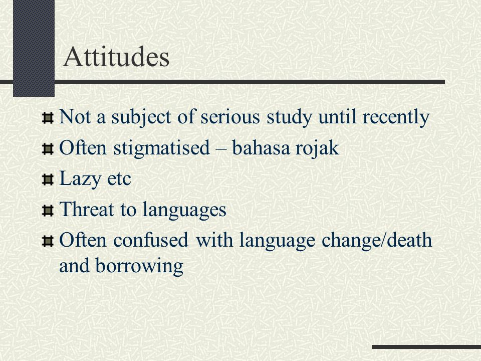 Attitudes Not a subject of serious study until recently Often stigmatised – bahasa rojak Lazy etc Threat to languages Often confused with language cha