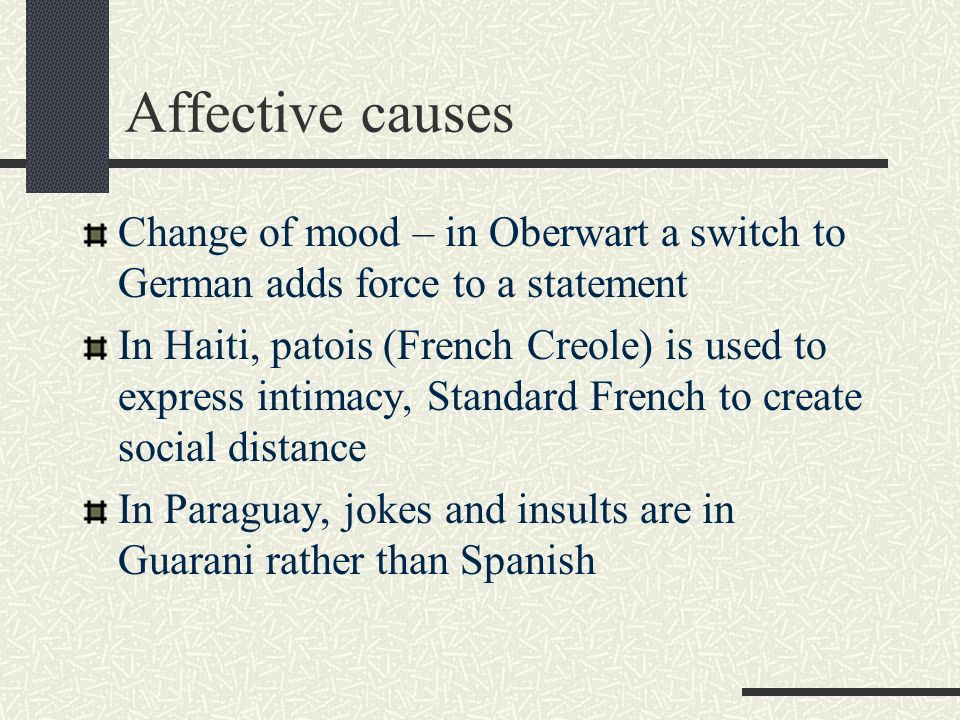 Affective causes Change of mood – in Oberwart a switch to German adds force to a statement In Haiti, patois (French Creole) is used to express intimac