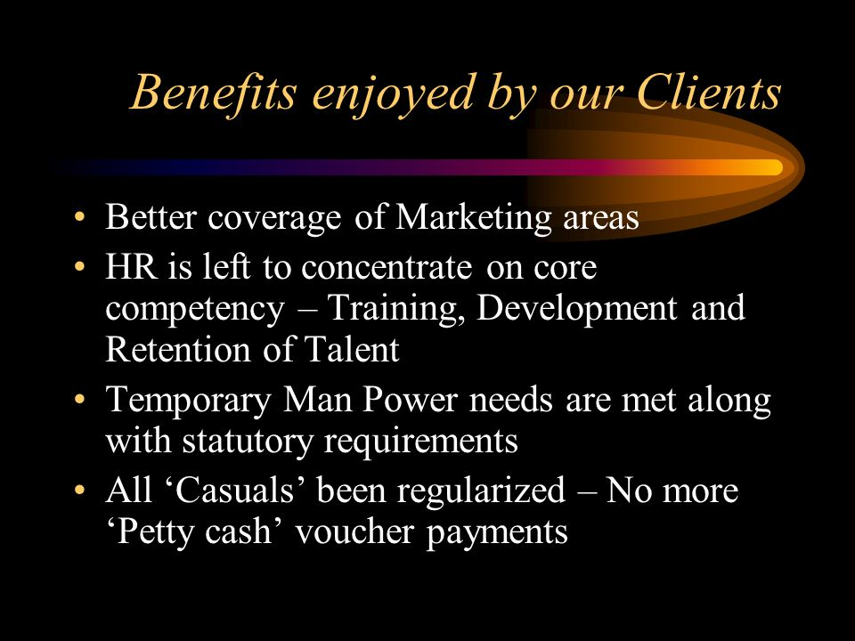 Benefits enjoyed by our Clients Better coverage of Marketing areas HR is left to concentrate on core competency – Training, Development and Retention of Talent Temporary Man Power needs are met along with statutory requirements All Casuals been regularized – No more Petty cash voucher payments