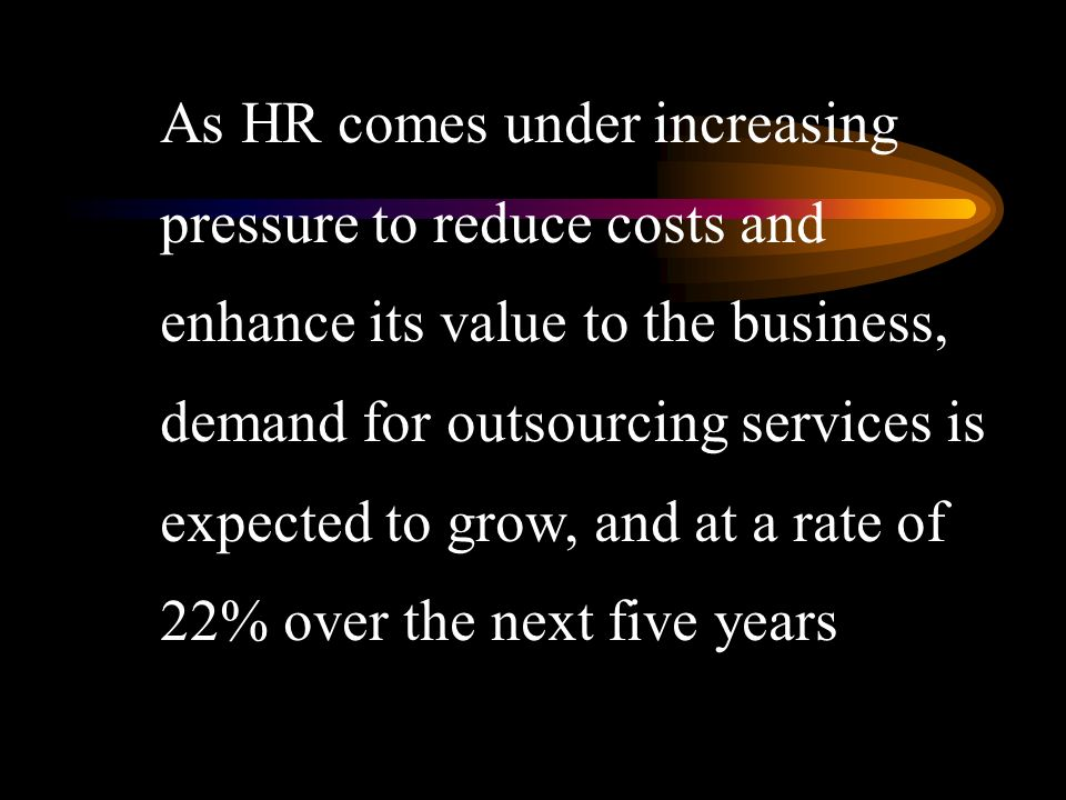 As HR comes under increasing pressure to reduce costs and enhance its value to the business, demand for outsourcing services is expected to grow, and at a rate of 22% over the next five years