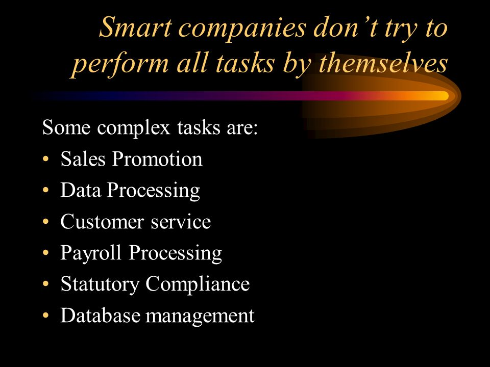Smart companies dont try to perform all tasks by themselves Some complex tasks are: Sales Promotion Data Processing Customer service Payroll Processin