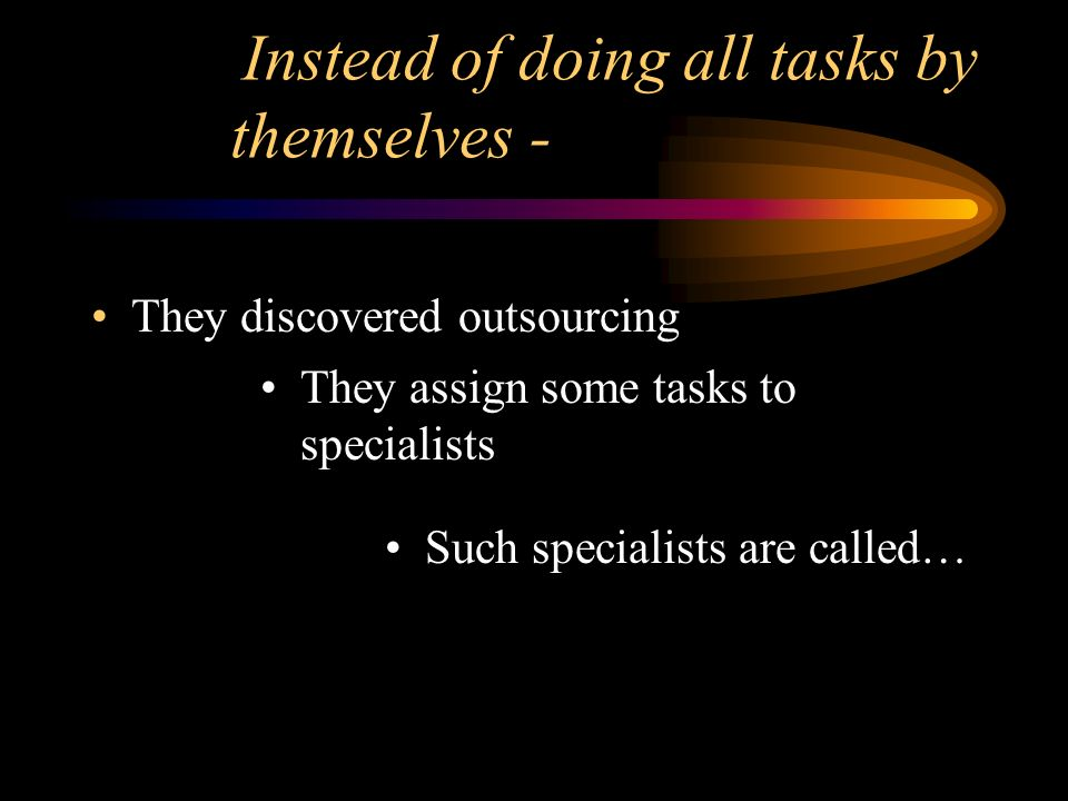 Instead of doing all tasks by themselves - They discovered outsourcing They assign some tasks to specialists Such specialists are called…