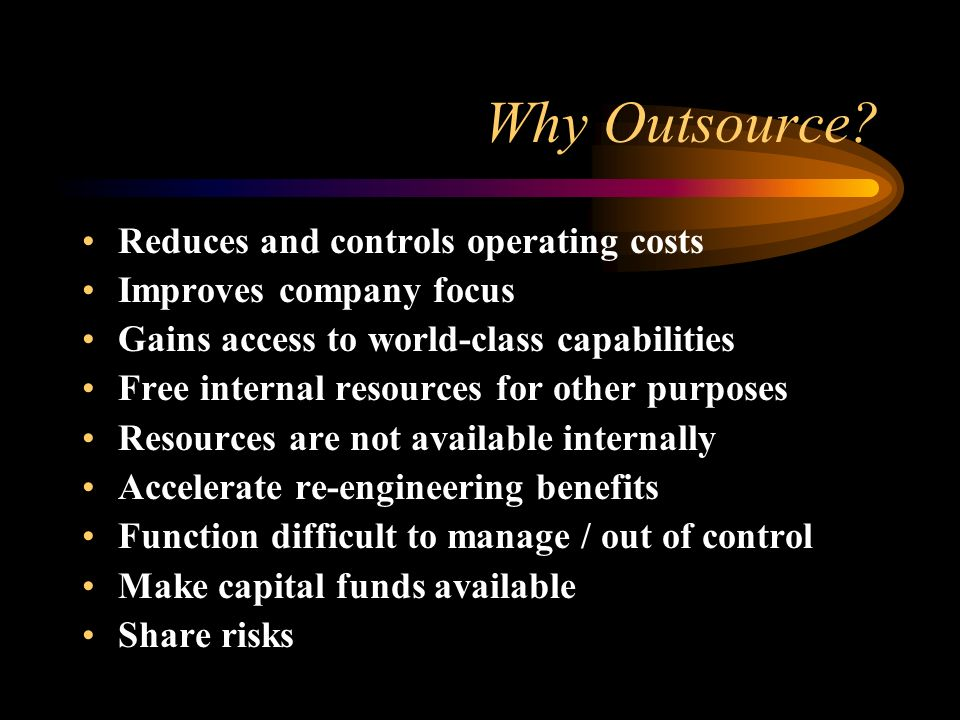 Why Outsource? Reduces and controls operating costs Improves company focus Gains access to world-class capabilities Free internal resources for other
