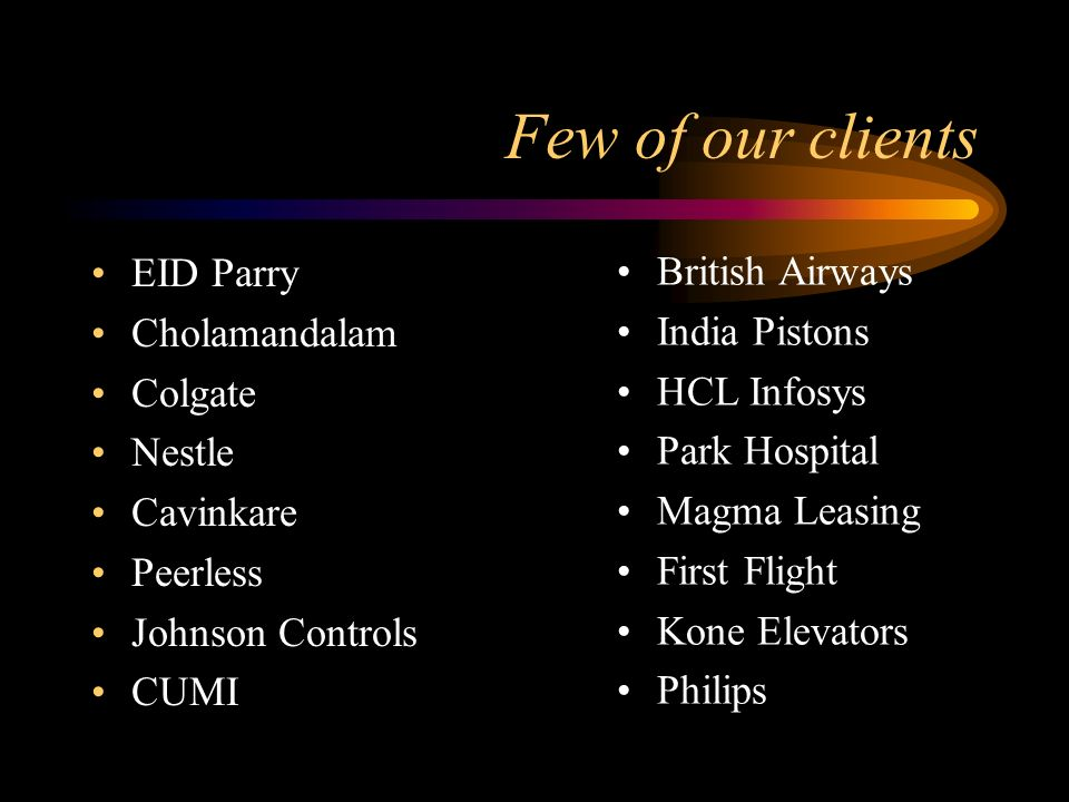 Few of our clients EID Parry Cholamandalam Colgate Nestle Cavinkare Peerless Johnson Controls CUMI British Airways India Pistons HCL Infosys Park Hosp