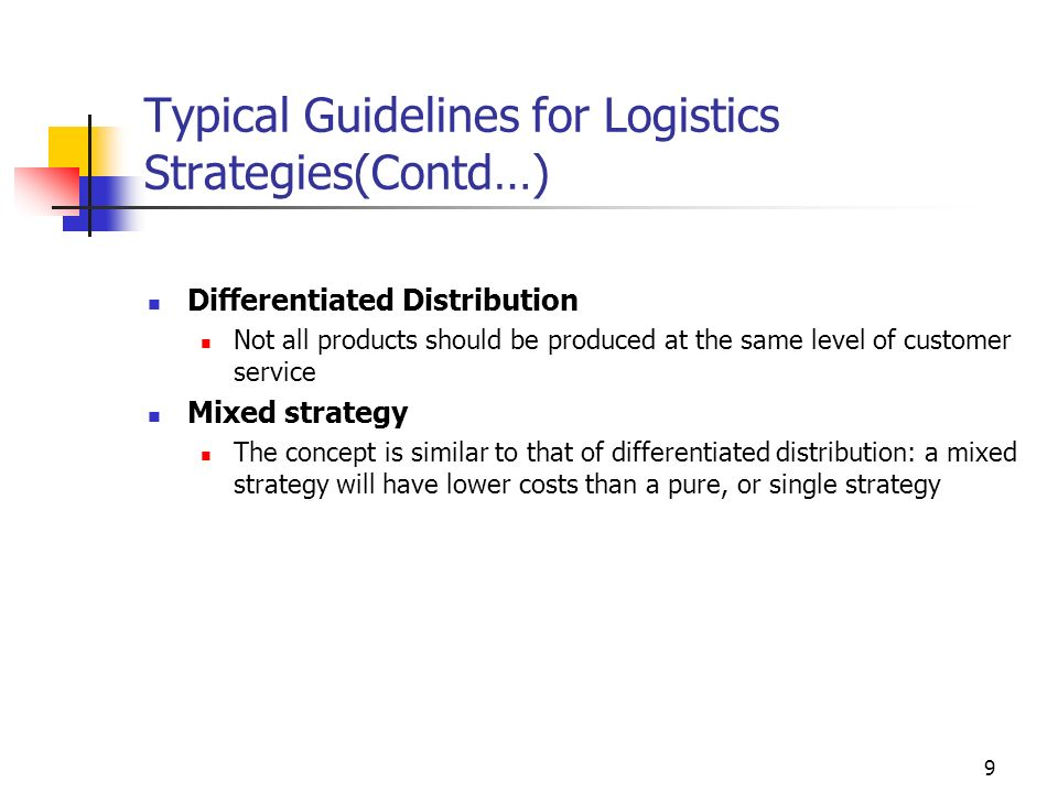9 Typical Guidelines for Logistics Strategies(Contd…) Differentiated Distribution Not all products should be produced at the same level of customer service Mixed strategy The concept is similar to that of differentiated distribution: a mixed strategy will have lower costs than a pure, or single strategy