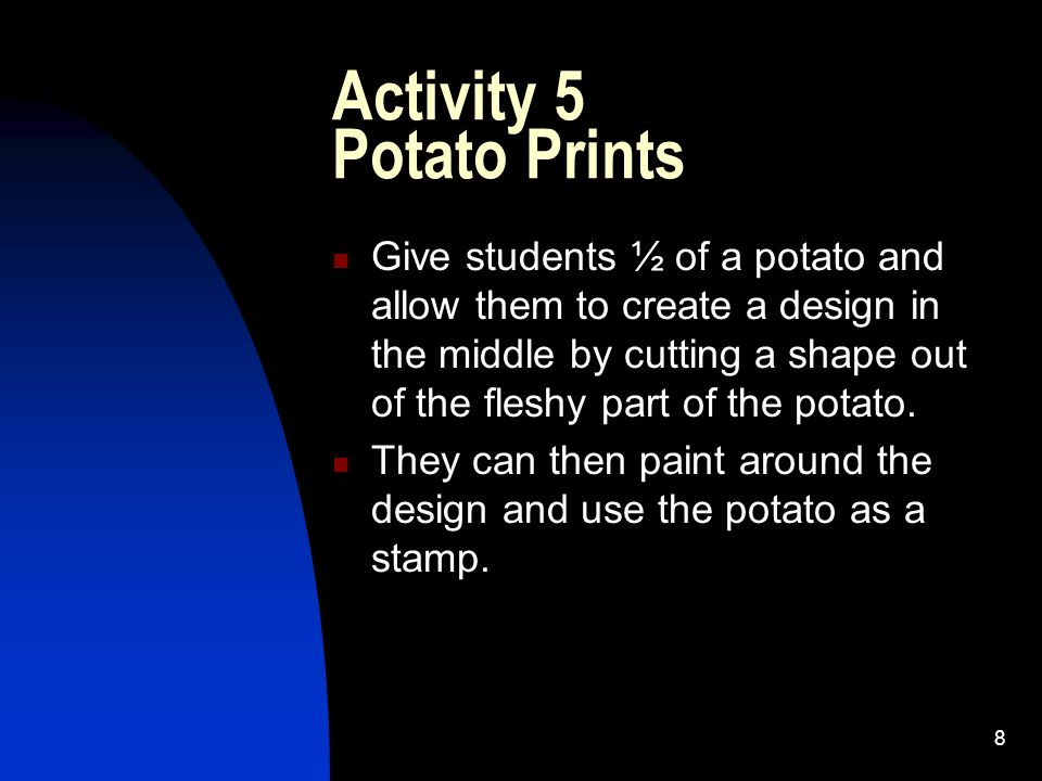 8 Activity 5 Potato Prints Give students ½ of a potato and allow them to create a design in the middle by cutting a shape out of the fleshy part of the potato.