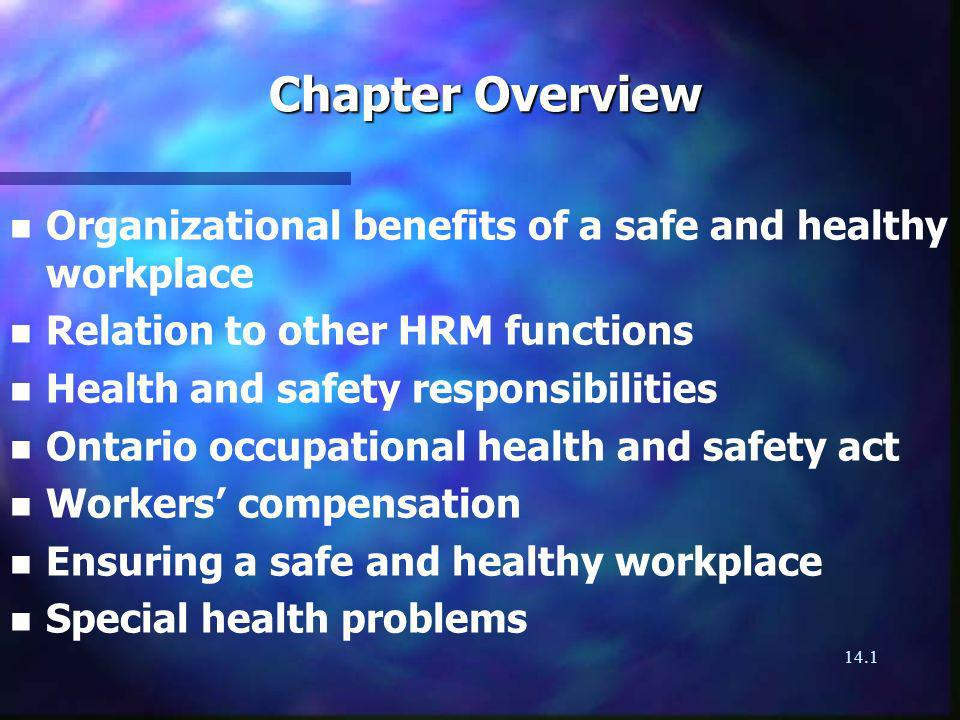 14.1 Chapter Overview n n Organizational benefits of a safe and healthy workplace n n Relation to other HRM functions n n Health and safety responsibilities n n Ontario occupational health and safety act n n Workers compensation n n Ensuring a safe and healthy workplace n n Special health problems
