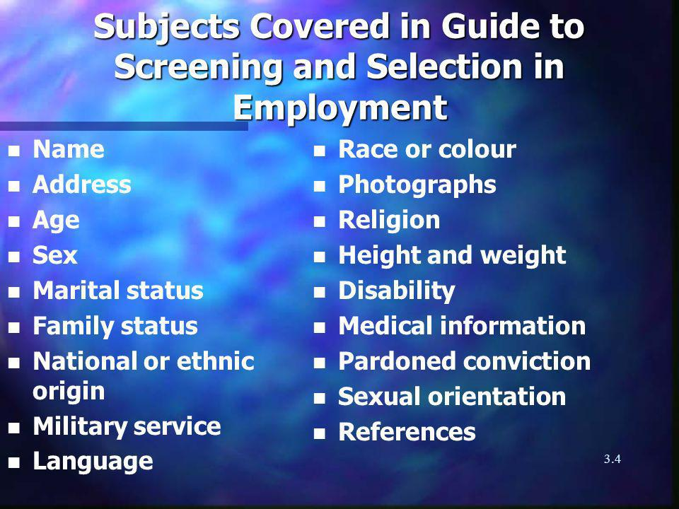 3.4 Subjects Covered in Guide to Screening and Selection in Employment n Name n Address n Age n Sex n Marital status n Family status n National or ethnic origin n Military service n Language n Race or colour n Photographs n Religion n Height and weight n Disability n Medical information n Pardoned conviction n Sexual orientation n References