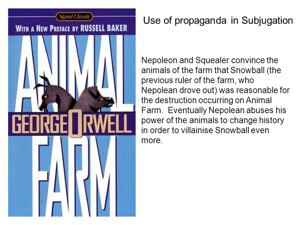 Use of propaganda in Subjugation Nepoleon and Squealer convince the animals of the farm that Snowball (the previous ruler of the farm, who Nepolean drove out) was reasonable for the destruction occurring on Animal Farm.