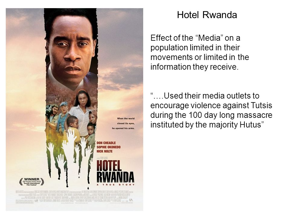 Hotel Rwanda Effect of the Media on a population limited in their movements or limited in the information they receive. ….Used their media outlets to