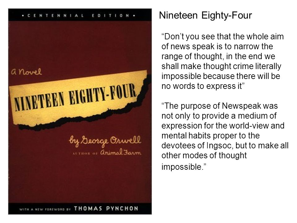 Nineteen Eighty-Four Dont you see that the whole aim of news speak is to narrow the range of thought, in the end we shall make thought crime literally