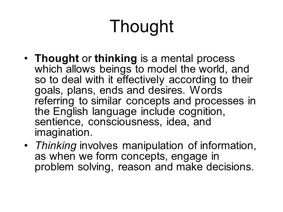 Thought Thought or thinking is a mental process which allows beings to model the world, and so to deal with it effectively according to their goals, plans, ends and desires.
