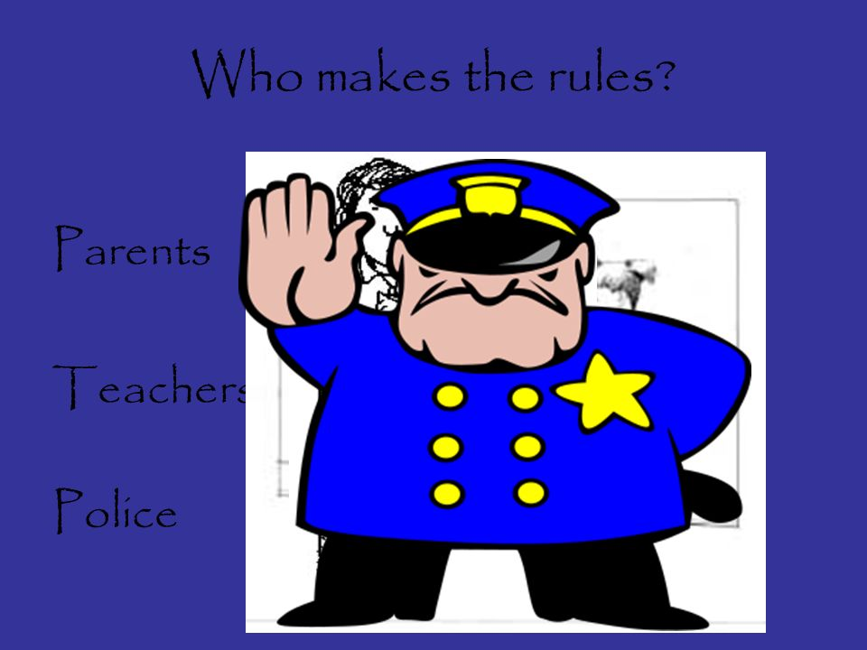 Who makes the rules? Parents Teachers Police