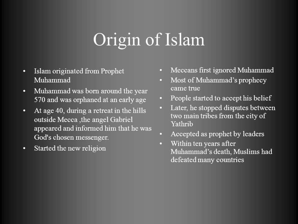 Origin of Islam Meccans first ignored Muhammad Most of Muhammads prophecy came true People started to accept his belief Later, he stopped disputes bet