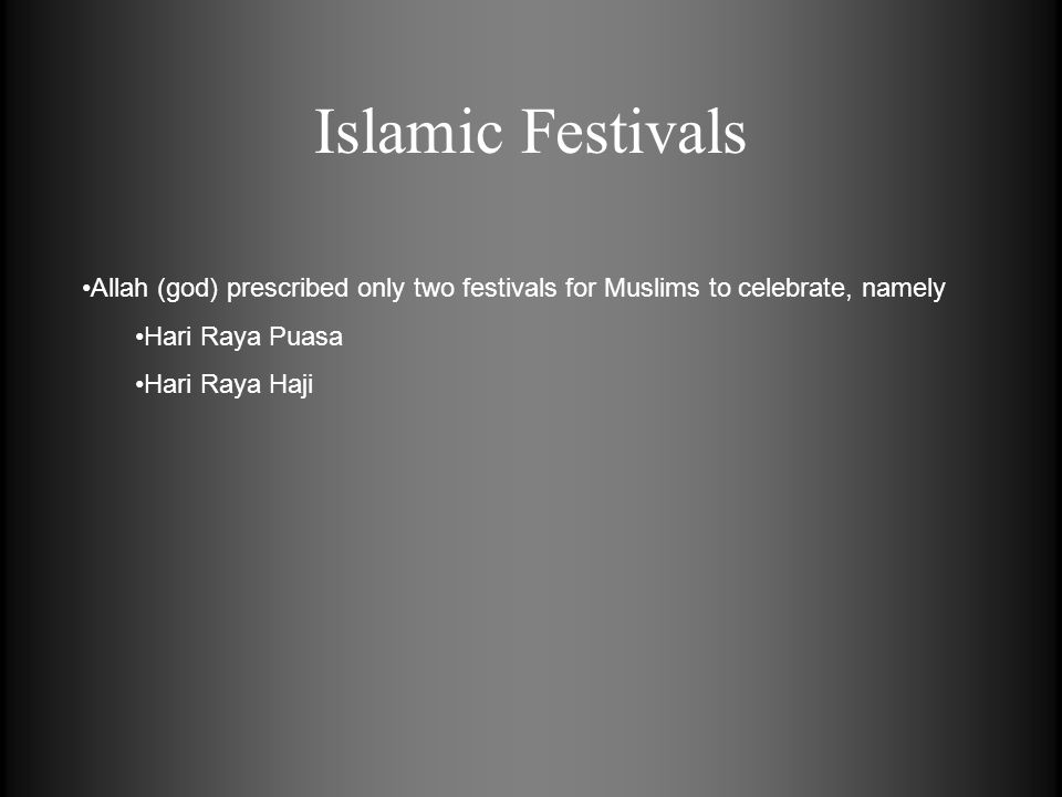 Allah (god) prescribed only two festivals for Muslims to celebrate, namely Hari Raya Puasa Hari Raya Haji Islamic Festivals