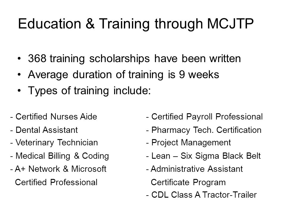 Education & Training through MCJTP 368 training scholarships have been written Average duration of training is 9 weeks Types of training include: - Ce