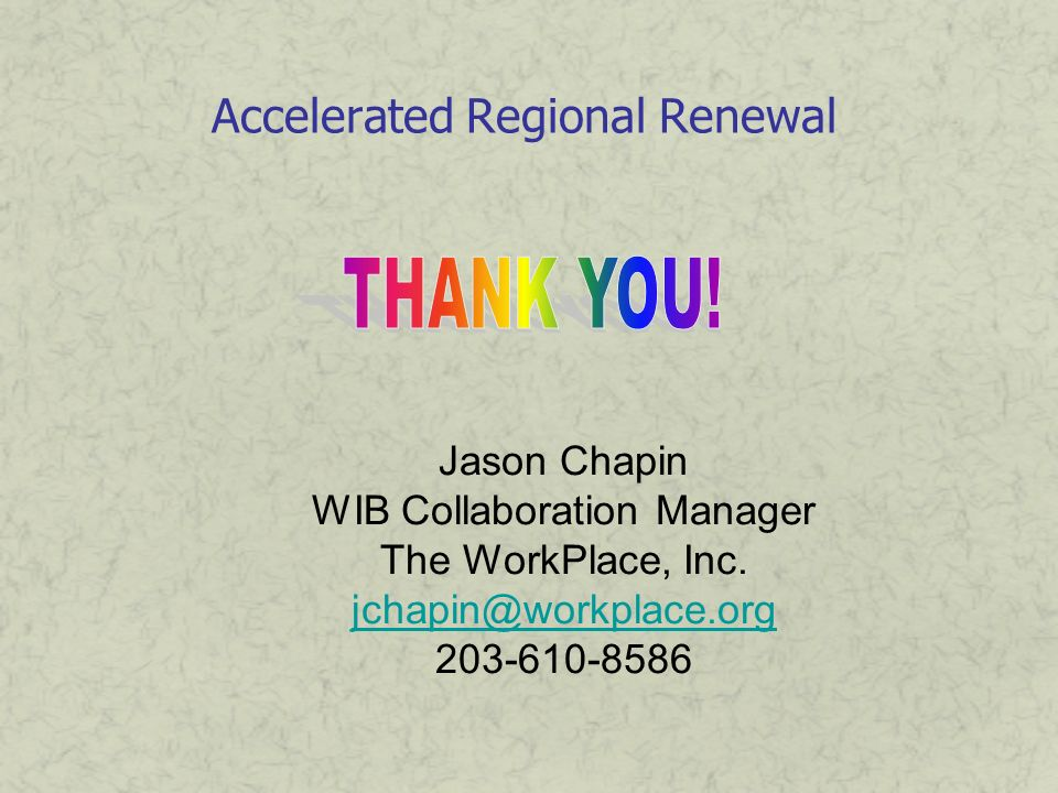 Accelerated Regional Renewal Jason Chapin WIB Collaboration Manager The WorkPlace, Inc. jchapin@workplace.org 203-610-8586
