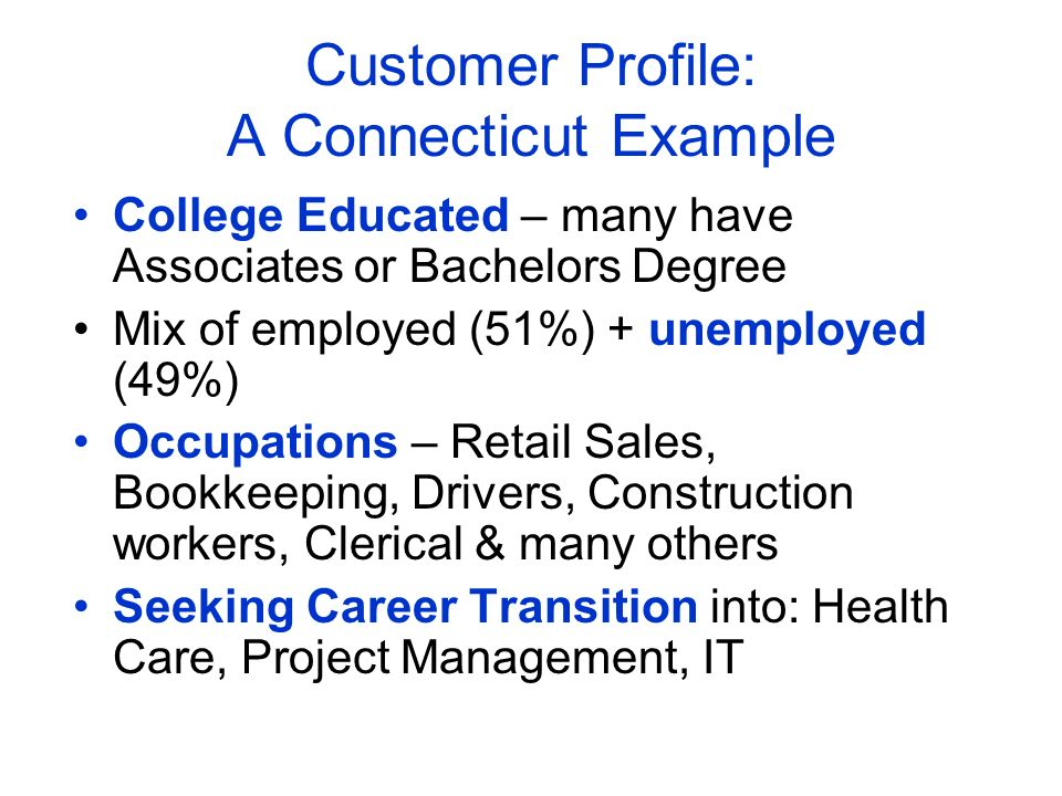 Customer Profile: A Connecticut Example College Educated – many have Associates or Bachelors Degree Mix of employed (51%) + unemployed (49%) Occupatio