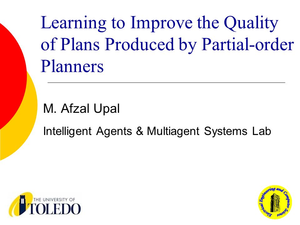 Learning to Improve the Quality of Plans Produced by Partial-order Planners M. Afzal Upal Intelligent Agents & Multiagent Systems Lab
