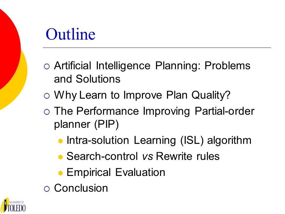 Outline Artificial Intelligence Planning: Problems and Solutions Why Learn to Improve Plan Quality? The Performance Improving Partial-order planner (P