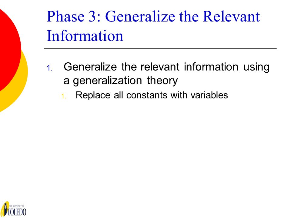 Phase 3: Generalize the Relevant Information 1. Generalize the relevant information using a generalization theory 1. Replace all constants with variab