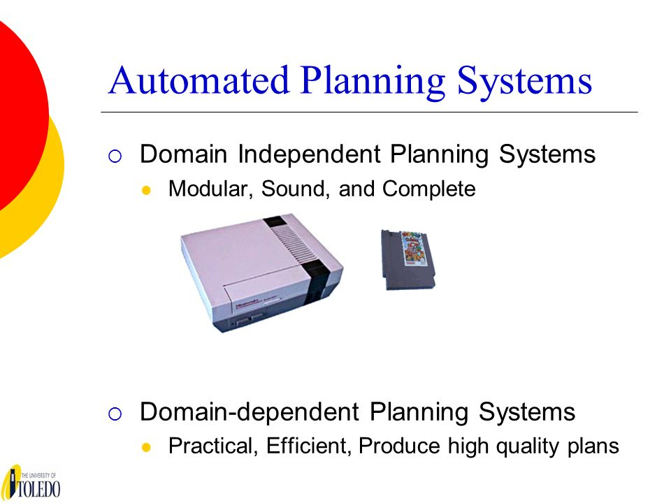 Automated Planning Systems Domain Independent Planning Systems Modular, Sound, and Complete Domain-dependent Planning Systems Practical, Efficient, Pr