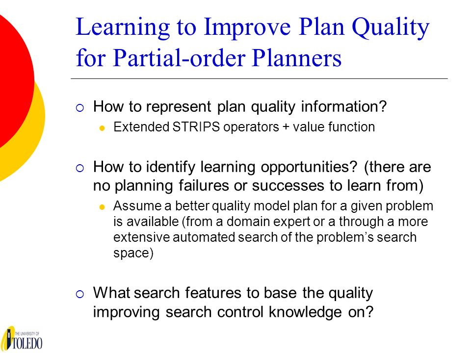 Learning to Improve Plan Quality for Partial-order Planners How to represent plan quality information? Extended STRIPS operators + value function How
