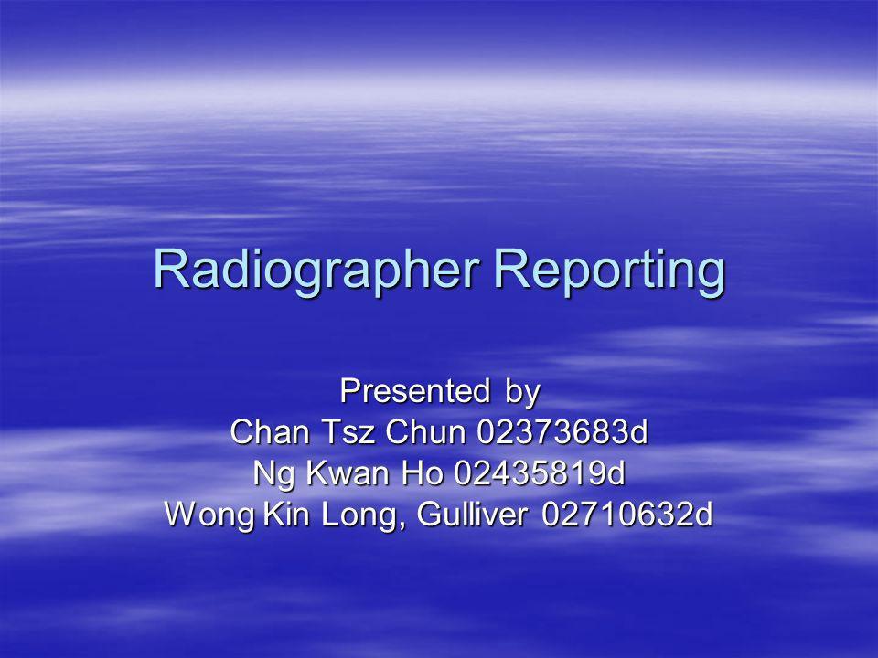 Radiographer Reporting Presented by Chan Tsz Chun 02373683d Ng Kwan Ho 02435819d Wong Kin Long, Gulliver 02710632d