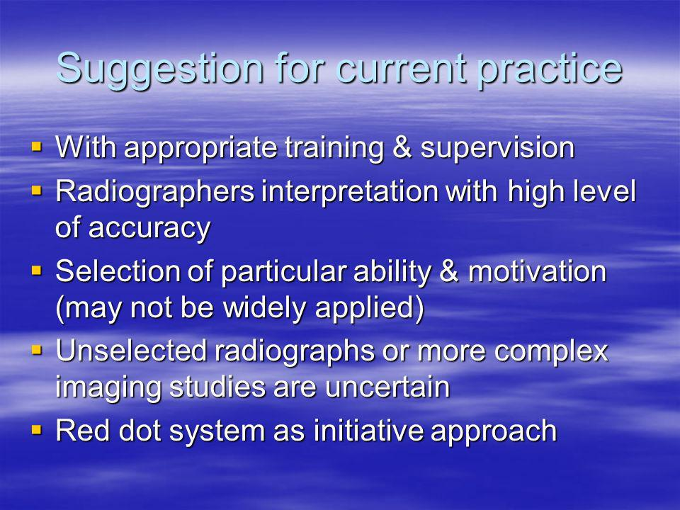 Suggestion for current practice With appropriate training & supervision With appropriate training & supervision Radiographers interpretation with high level of accuracy Radiographers interpretation with high level of accuracy Selection of particular ability & motivation (may not be widely applied) Selection of particular ability & motivation (may not be widely applied) Unselected radiographs or more complex imaging studies are uncertain Unselected radiographs or more complex imaging studies are uncertain Red dot system as initiative approach Red dot system as initiative approach