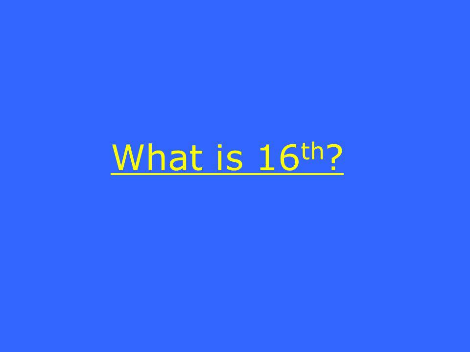 What is 16 th