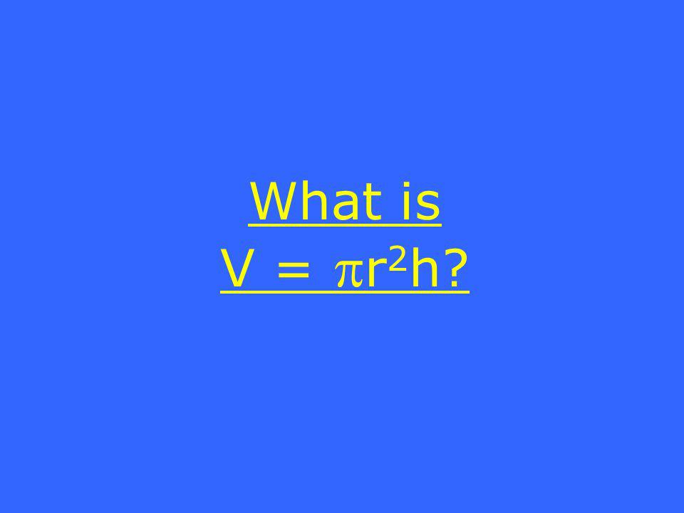 What is V = r 2 h?