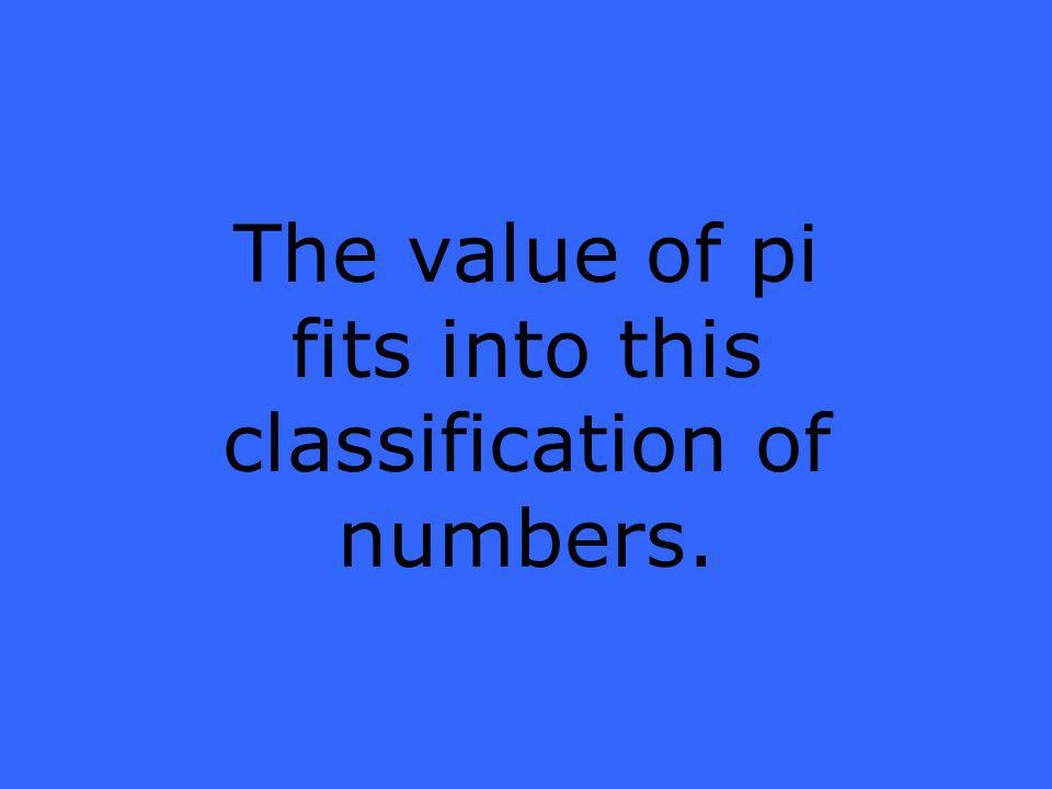 The value of pi fits into this classification of numbers.
