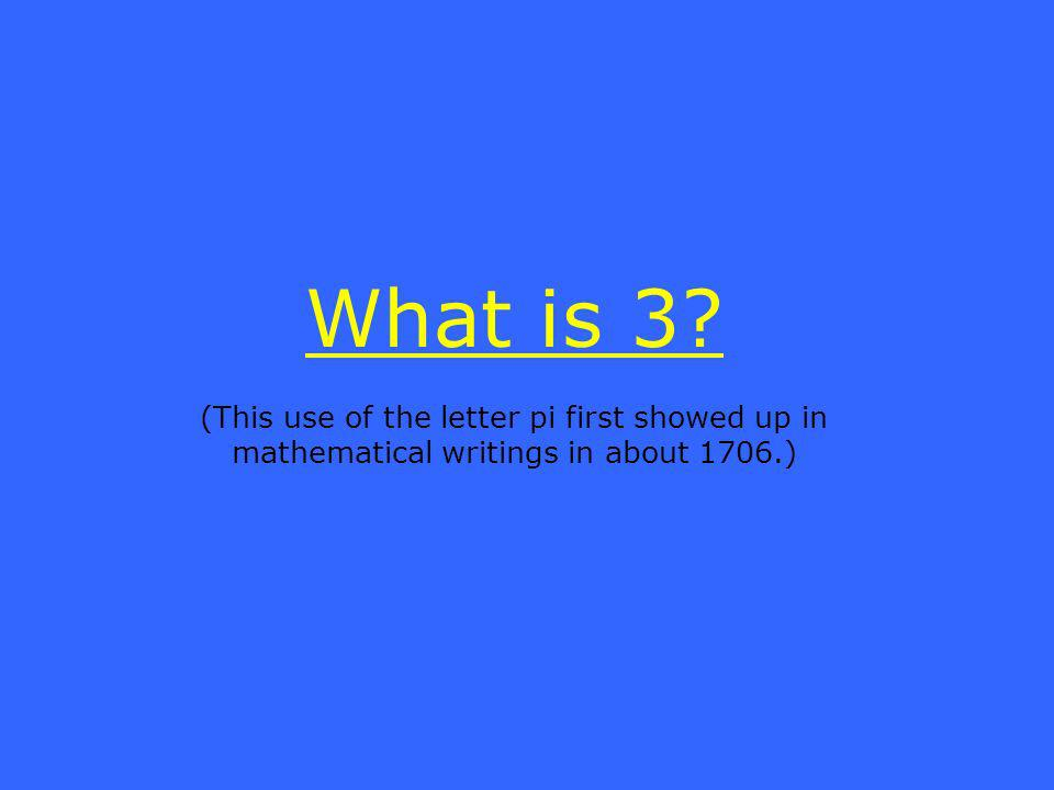 What is 3 (This use of the letter pi first showed up in mathematical writings in about 1706.)