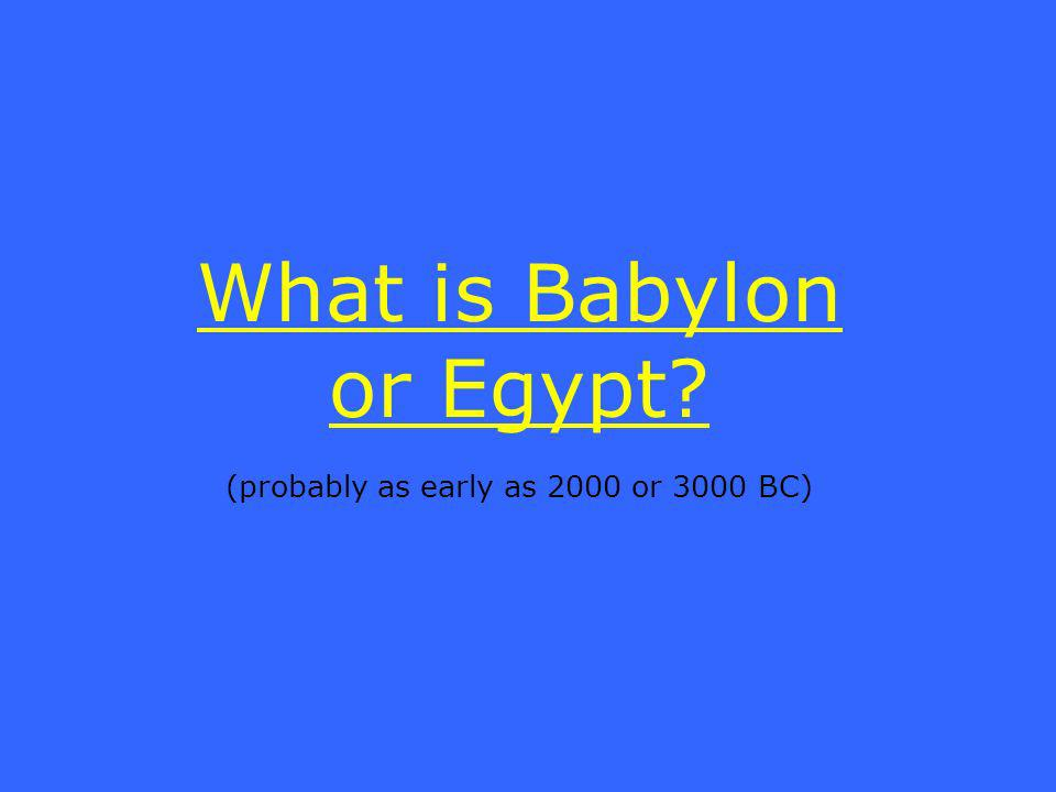 What is Babylon or Egypt (probably as early as 2000 or 3000 BC)