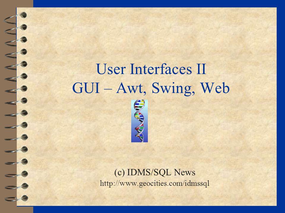 User Interfaces II GUI – Awt, Swing, Web (c) IDMS/SQL News http://www.geocities.com/idmssql