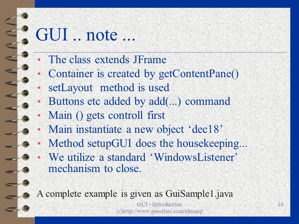 GUI - Introduction (c)http://www.geocities.com/idmssql 10 GUI.. note... The class extends JFrame Container is created by getContentPane() setLayout me