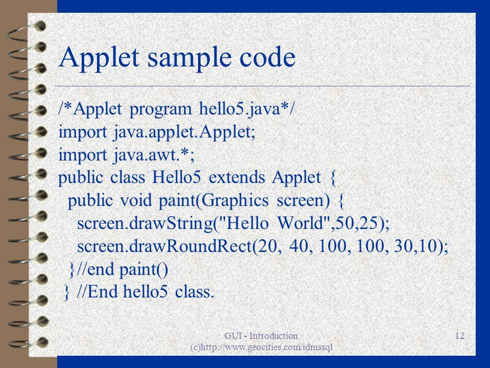 GUI - Introduction (c)http://www.geocities.com/idmssql 12 Applet sample code /*Applet program hello5.java*/ import java.applet.Applet; import java.awt