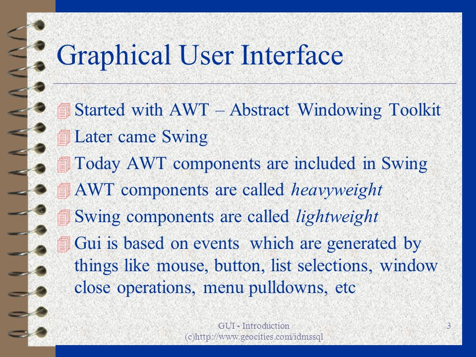 GUI - Introduction (c)http://www.geocities.com/idmssql 3 Graphical User Interface 4 Started with AWT – Abstract Windowing Toolkit 4 Later came Swing 4