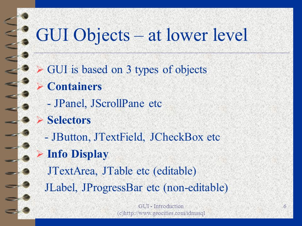 GUI - Introduction (c)http://www.geocities.com/idmssql 6 GUI Objects – at lower level GUI is based on 3 types of objects Containers - JPanel, JScrollP