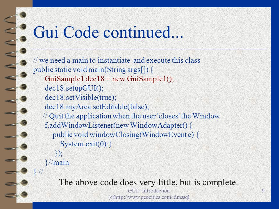 GUI - Introduction (c)http://www.geocities.com/idmssql 9 Gui Code continued... // we need a main to instantiate and execute this class public static v